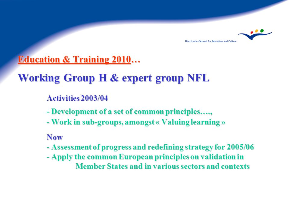 Education & Training 2010… Working Group H & expert group NFL Activities 2003/04 - Development of a set of common principles…., - Work in sub-groups, amongst « Valuing learning » Now - Assessment of progress and redefining strategy for 2005/06 - Apply the common European principles on validation in Member States and in various sectors and contexts