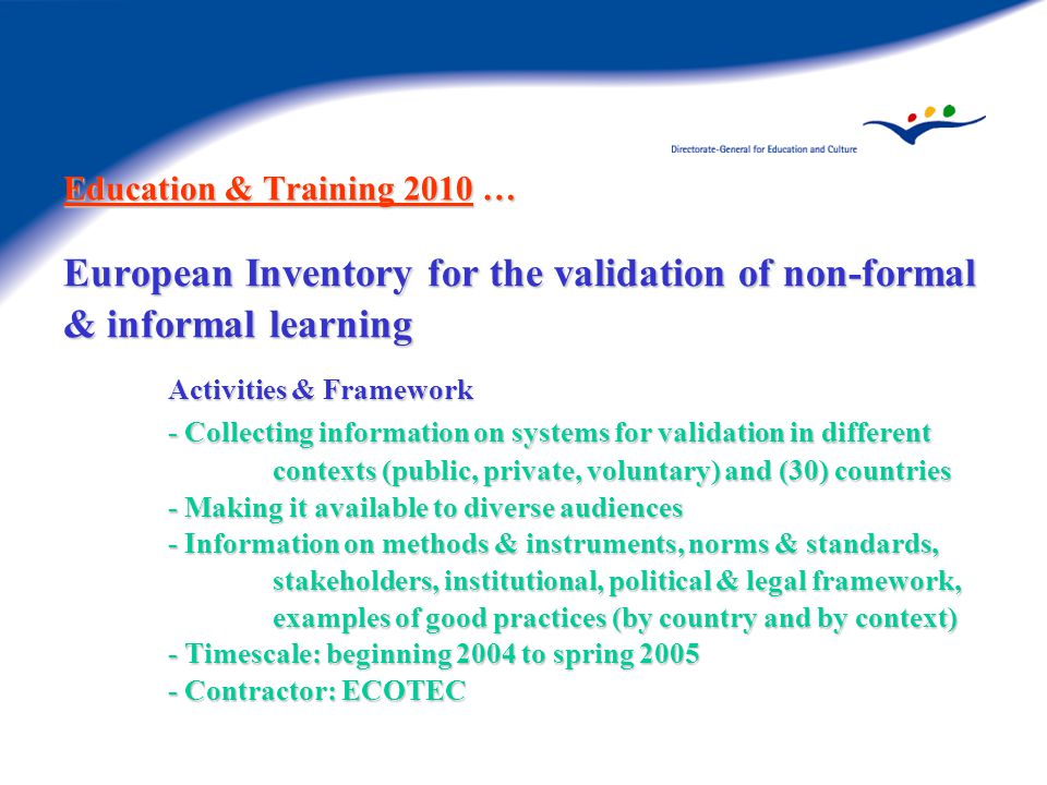 Education & Training 2010 … European Inventory for the validation of non-formal & informal learning Activities & Framework - Collecting information on systems for validation in different contexts (public, private, voluntary) and (30) countries - Making it available to diverse audiences - Information on methods & instruments, norms & standards, stakeholders, institutional, political & legal framework, examples of good practices (by country and by context) - Timescale: beginning 2004 to spring Contractor: ECOTEC