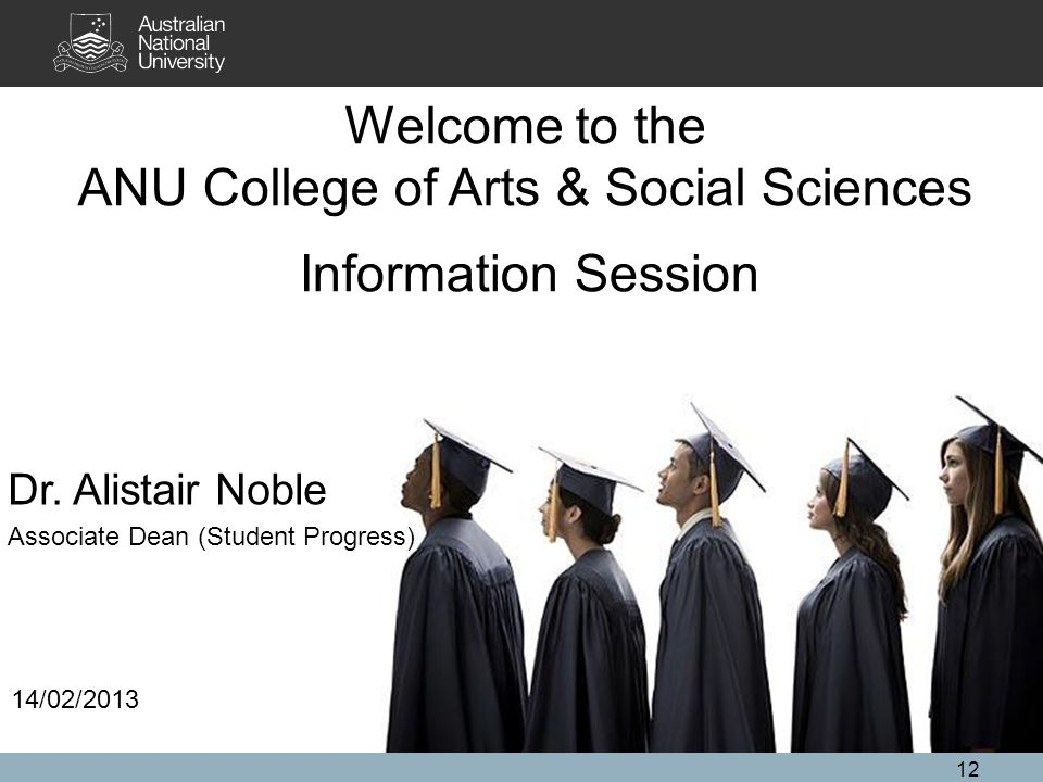 12 Welcome to the ANU College of Arts & Social Sciences Information Session 14/02/2013 Dr.