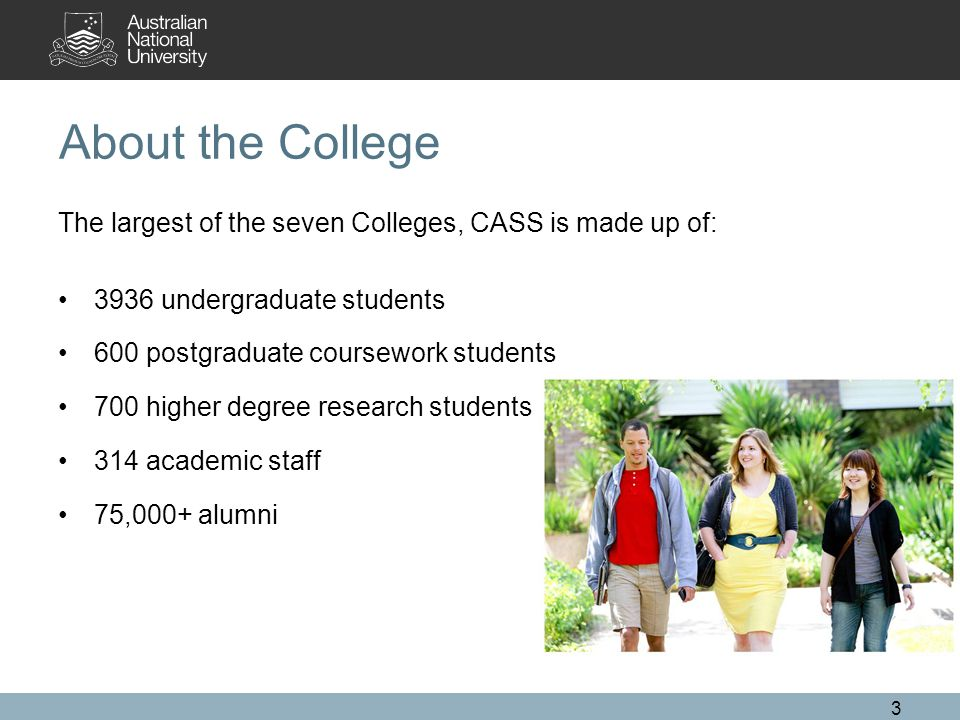 About the College The largest of the seven Colleges, CASS is made up of: 3936 undergraduate students 600 postgraduate coursework students 700 higher degree research students 314 academic staff 75,000+ alumni 3