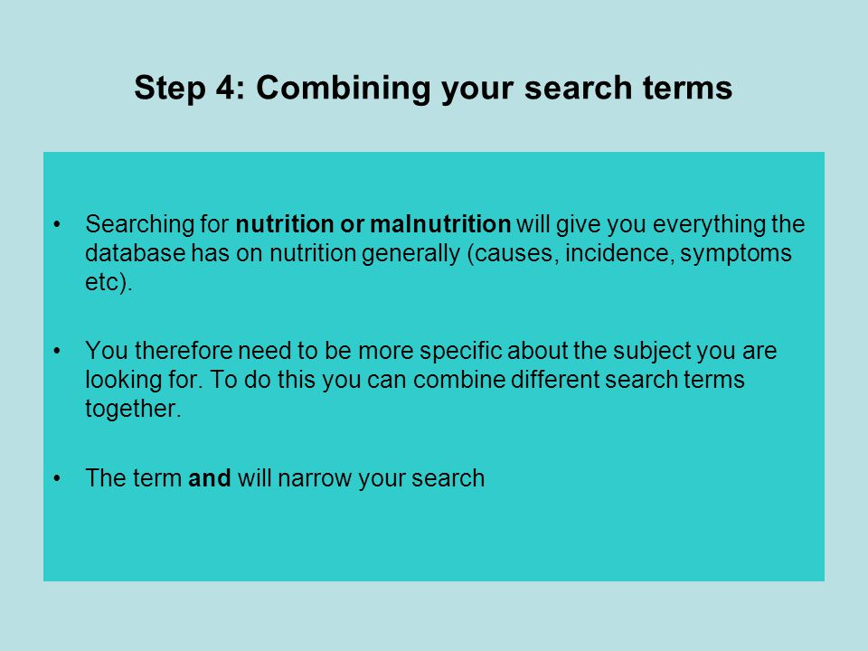 Step 4: Combining your search terms Searching for nutrition or malnutrition will give you everything the database has on nutrition generally (causes, incidence, symptoms etc).