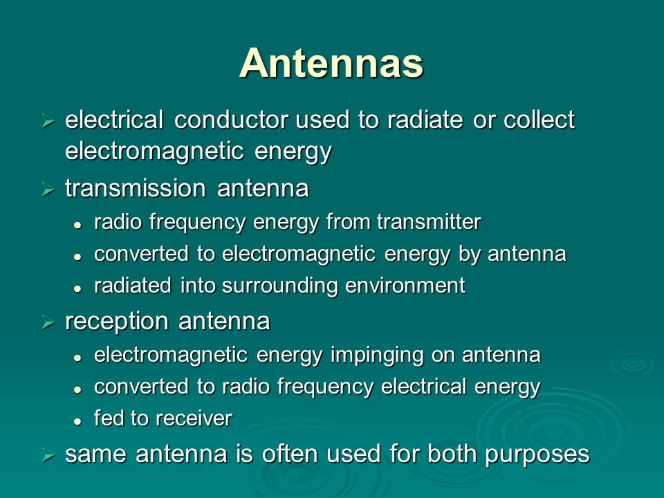 Antennas  electrical conductor used to radiate or collect electromagnetic energy  transmission antenna radio frequency energy from transmitter radio frequency energy from transmitter converted to electromagnetic energy by antenna converted to electromagnetic energy by antenna radiated into surrounding environment radiated into surrounding environment  reception antenna electromagnetic energy impinging on antenna electromagnetic energy impinging on antenna converted to radio frequency electrical energy converted to radio frequency electrical energy fed to receiver fed to receiver  same antenna is often used for both purposes