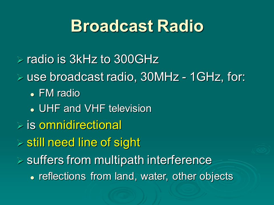 Broadcast Radio  radio is 3kHz to 300GHz  use broadcast radio, 30MHz - 1GHz, for: FM radio FM radio UHF and VHF television UHF and VHF television  is omnidirectional  still need line of sight  suffers from multipath interference reflections from land, water, other objects reflections from land, water, other objects