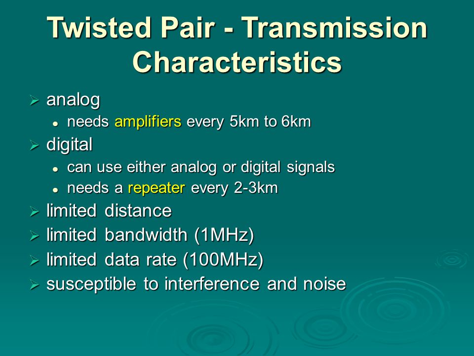 Twisted Pair - Transmission Characteristics  analog needs amplifiers every 5km to 6km needs amplifiers every 5km to 6km  digital can use either analog or digital signals can use either analog or digital signals needs a repeater every 2-3km needs a repeater every 2-3km  limited distance  limited bandwidth (1MHz)  limited data rate (100MHz)  susceptible to interference and noise