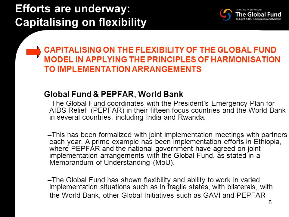 5 CAPITALISING ON THE FLEXIBILITY OF THE GLOBAL FUND MODEL IN APPLYING THE PRINCIPLES OF HARMONISATION TO IMPLEMENTATION ARRANGEMENTS Global Fund & PEPFAR, World Bank –The Global Fund coordinates with the President's Emergency Plan for AIDS Relief (PEPFAR) in their fifteen focus countries and the World Bank in several countries, including India and Rwanda.