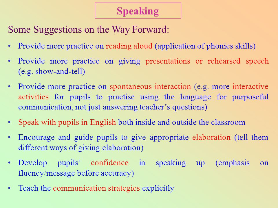 Some Suggestions on the Way Forward: Provide more practice on reading aloud (application of phonics skills) Provide more practice on giving presentations or rehearsed speech (e.g.