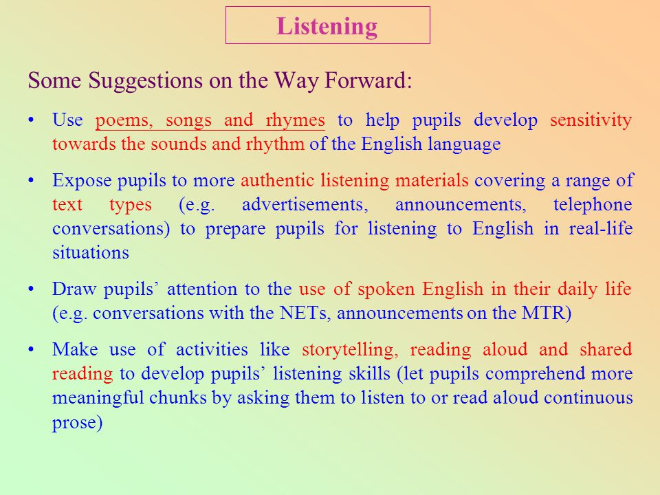 Some Suggestions on the Way Forward: Use poems, songs and rhymes to help pupils develop sensitivity towards the sounds and rhythm of the English languagepoems, songs and rhymes Expose pupils to more authentic listening materials covering a range of text types (e.g.