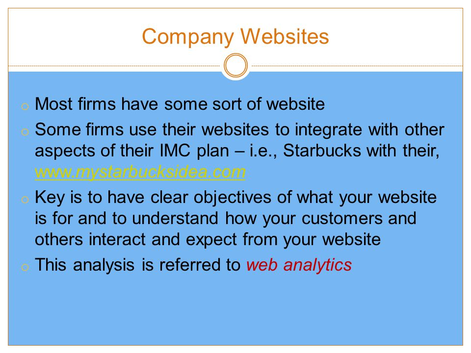 Company Websites o Most firms have some sort of website o Some firms use their websites to integrate with other aspects of their IMC plan – i.e., Starbucks with their,     o Key is to have clear objectives of what your website is for and to understand how your customers and others interact and expect from your website o This analysis is referred to web analytics