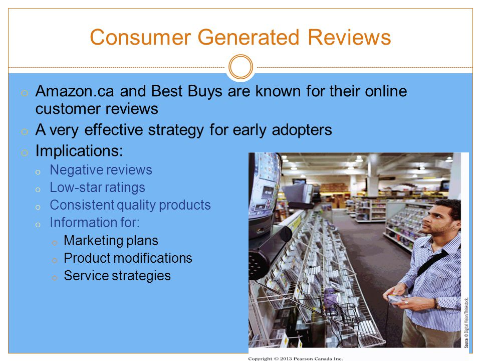 Consumer Generated Reviews 9-14 o Amazon.ca and Best Buys are known for their online customer reviews o A very effective strategy for early adopters o Implications: o Negative reviews o Low-star ratings o Consistent quality products o Information for: o Marketing plans o Product modifications o Service strategies