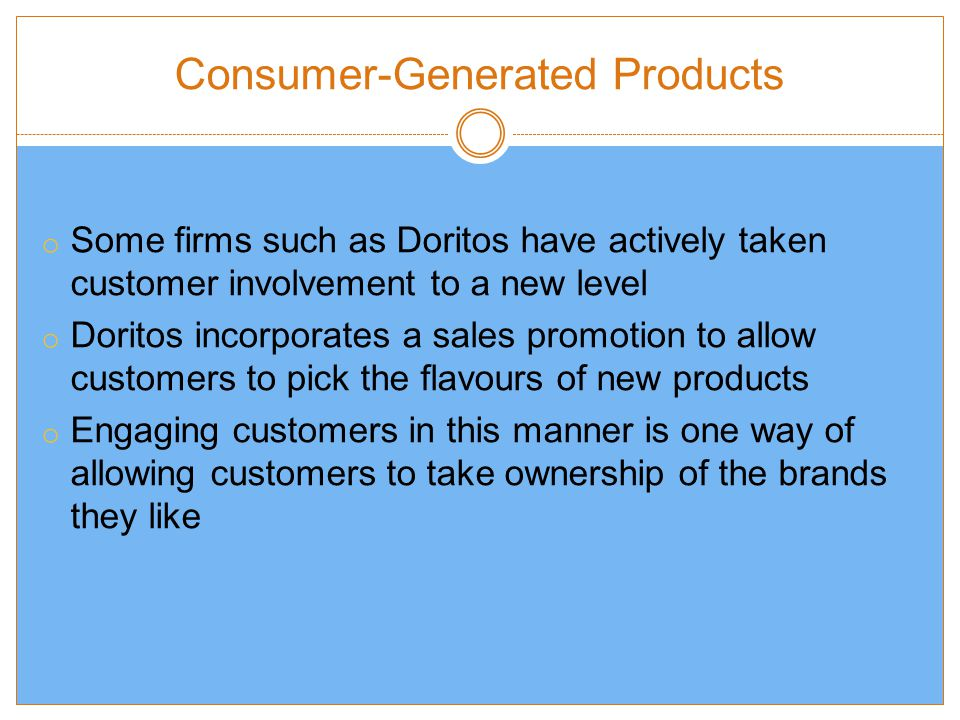 Consumer-Generated Products o Some firms such as Doritos have actively taken customer involvement to a new level o Doritos incorporates a sales promotion to allow customers to pick the flavours of new products o Engaging customers in this manner is one way of allowing customers to take ownership of the brands they like