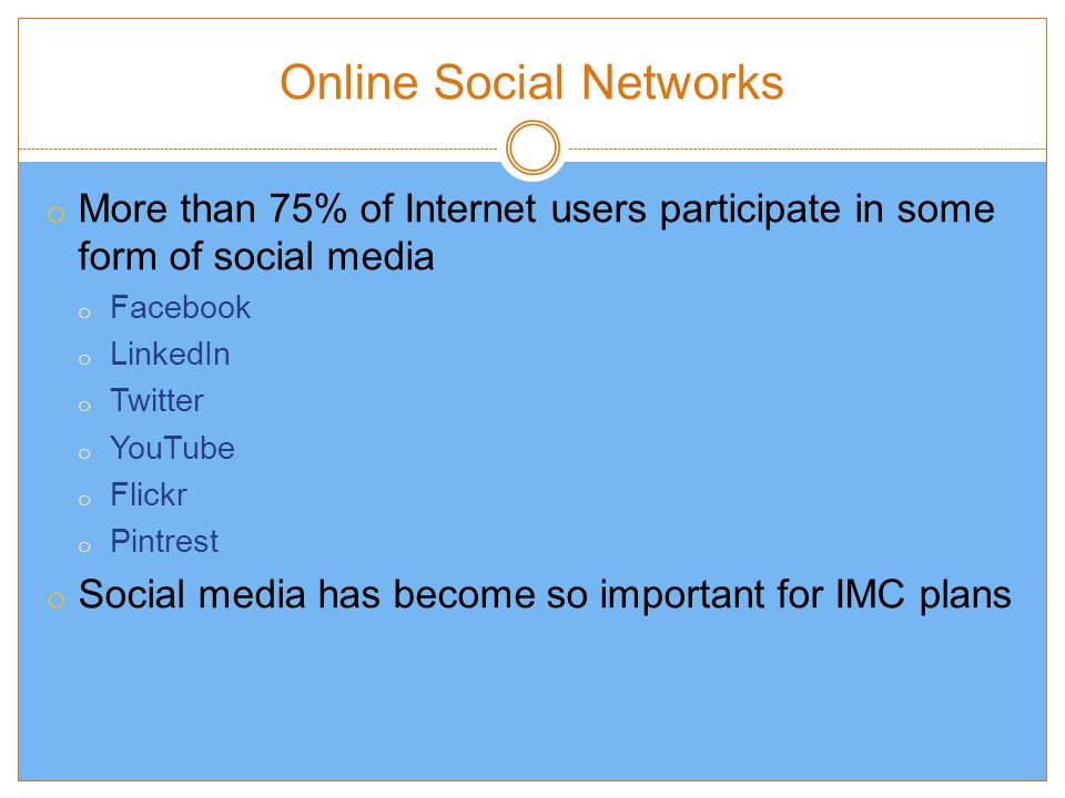 Online Social Networks o More than 75% of Internet users participate in some form of social media o Facebook o LinkedIn o Twitter o YouTube o Flickr o Pintrest o Social media has become so important for IMC plans