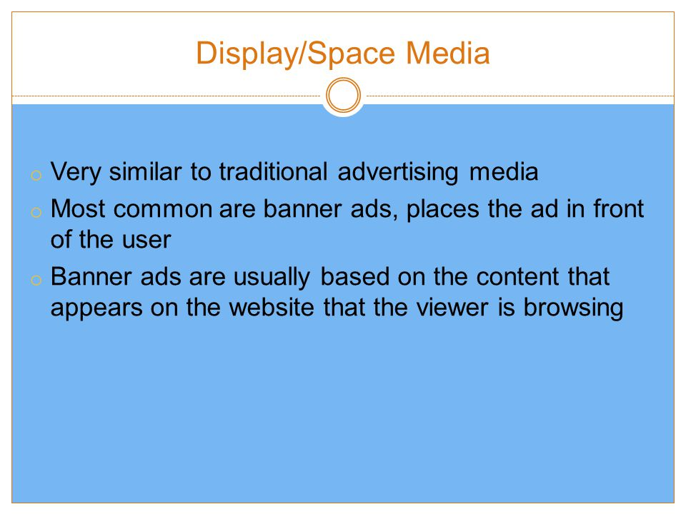Display/Space Media o Very similar to traditional advertising media o Most common are banner ads, places the ad in front of the user o Banner ads are usually based on the content that appears on the website that the viewer is browsing
