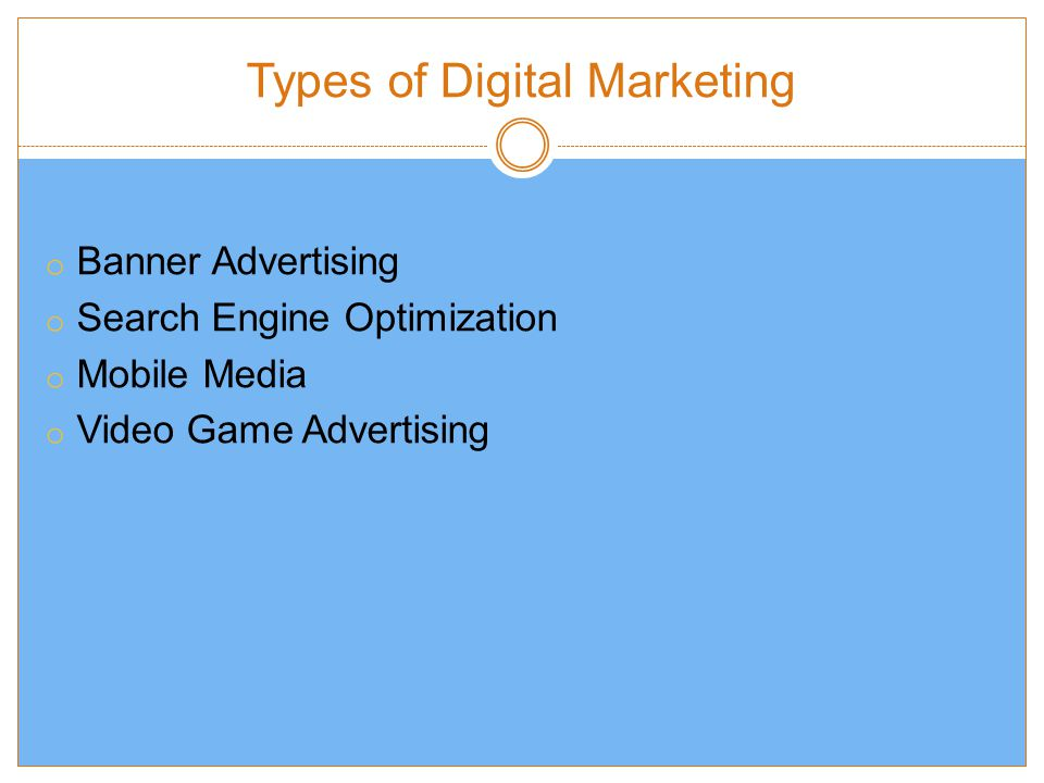 Types of Digital Marketing o Banner Advertising o Search Engine Optimization o Mobile Media o Video Game Advertising