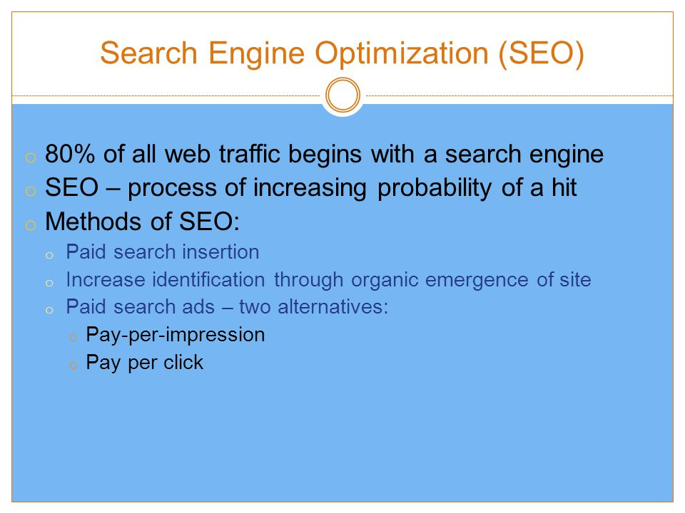 Search Engine Optimization (SEO) o 80% of all web traffic begins with a search engine o SEO – process of increasing probability of a hit o Methods of SEO: o Paid search insertion o Increase identification through organic emergence of site o Paid search ads – two alternatives: o Pay-per-impression o Pay per click