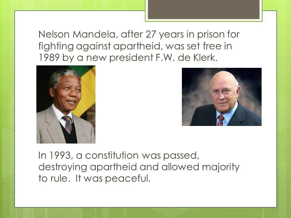 Nelson Mandela, after 27 years in prison for fighting against apartheid, was set free in 1989 by a new president F.W.