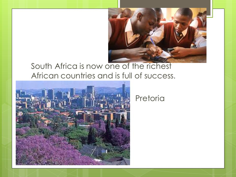 South Africa is now one of the richest African countries and is full of success. Pretoria