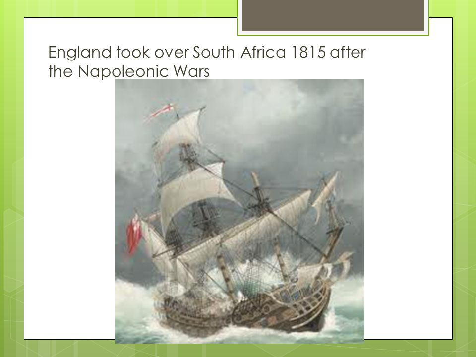 England took over South Africa 1815 after the Napoleonic Wars