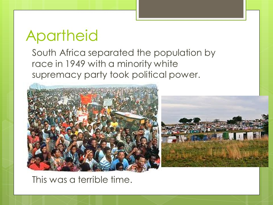 Apartheid South Africa separated the population by race in 1949 with a minority white supremacy party took political power.