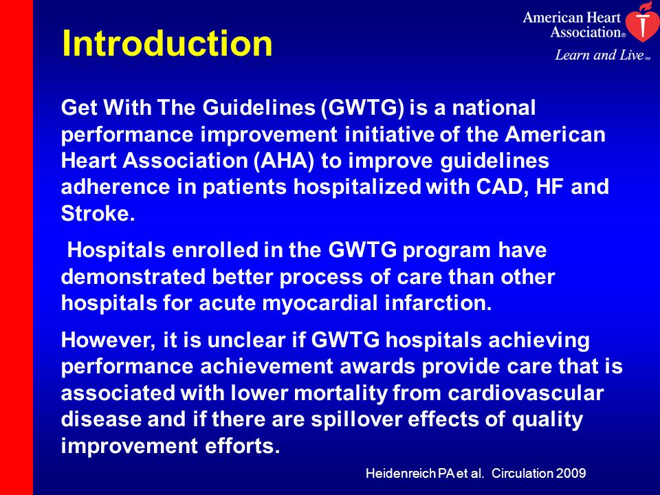 Introduction Get With The Guidelines (GWTG) is a national performance improvement initiative of the American Heart Association (AHA) to improve guidelines adherence in patients hospitalized with CAD, HF and Stroke.