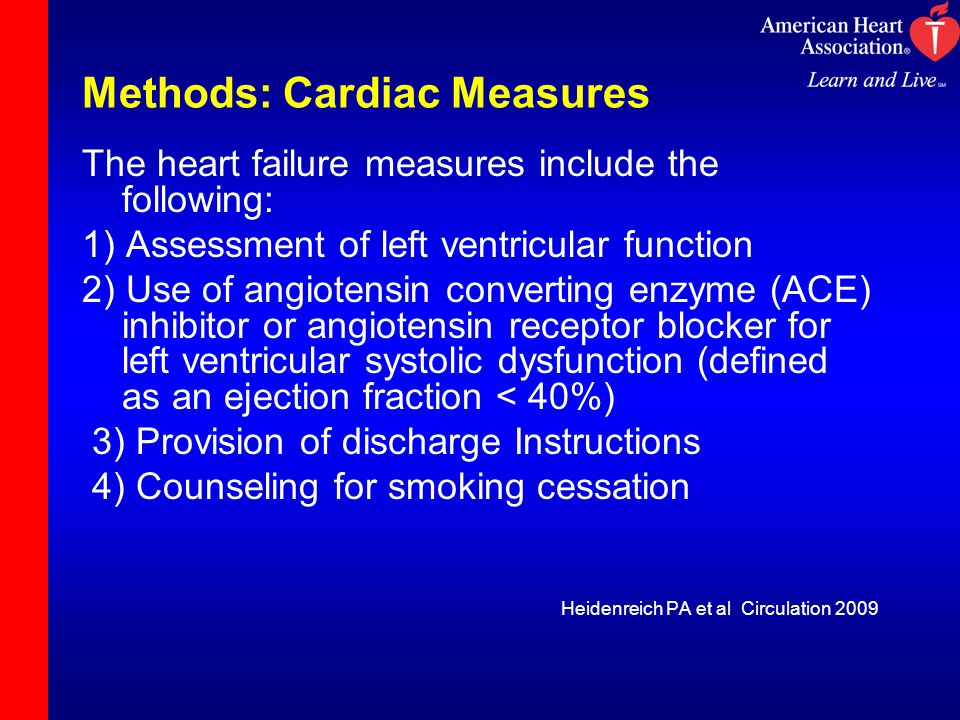 Methods: Cardiac Measures The heart failure measures include the following: 1) Assessment of left ventricular function 2) Use of angiotensin converting enzyme (ACE) inhibitor or angiotensin receptor blocker for left ventricular systolic dysfunction (defined as an ejection fraction < 40%) 3) Provision of discharge Instructions 4) Counseling for smoking cessation Heidenreich PA et al Circulation 2009