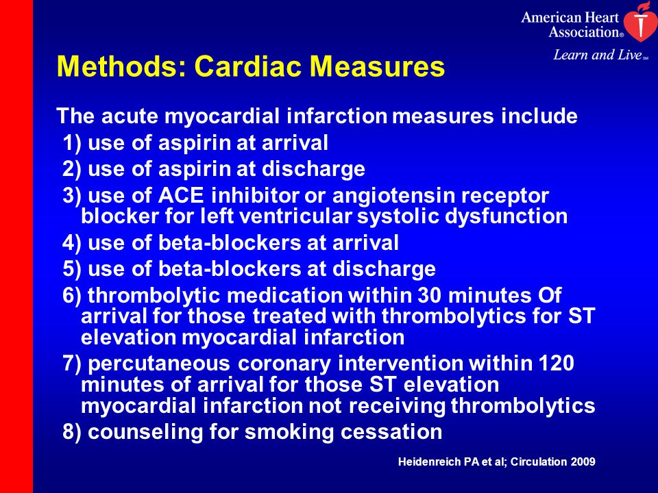 Methods: Cardiac Measures The acute myocardial infarction measures include 1) use of aspirin at arrival 2) use of aspirin at discharge 3) use of ACE inhibitor or angiotensin receptor blocker for left ventricular systolic dysfunction 4) use of beta-blockers at arrival 5) use of beta-blockers at discharge 6) thrombolytic medication within 30 minutes Of arrival for those treated with thrombolytics for ST elevation myocardial infarction 7) percutaneous coronary intervention within 120 minutes of arrival for those ST elevation myocardial infarction not receiving thrombolytics 8) counseling for smoking cessation Heidenreich PA et al; Circulation 2009