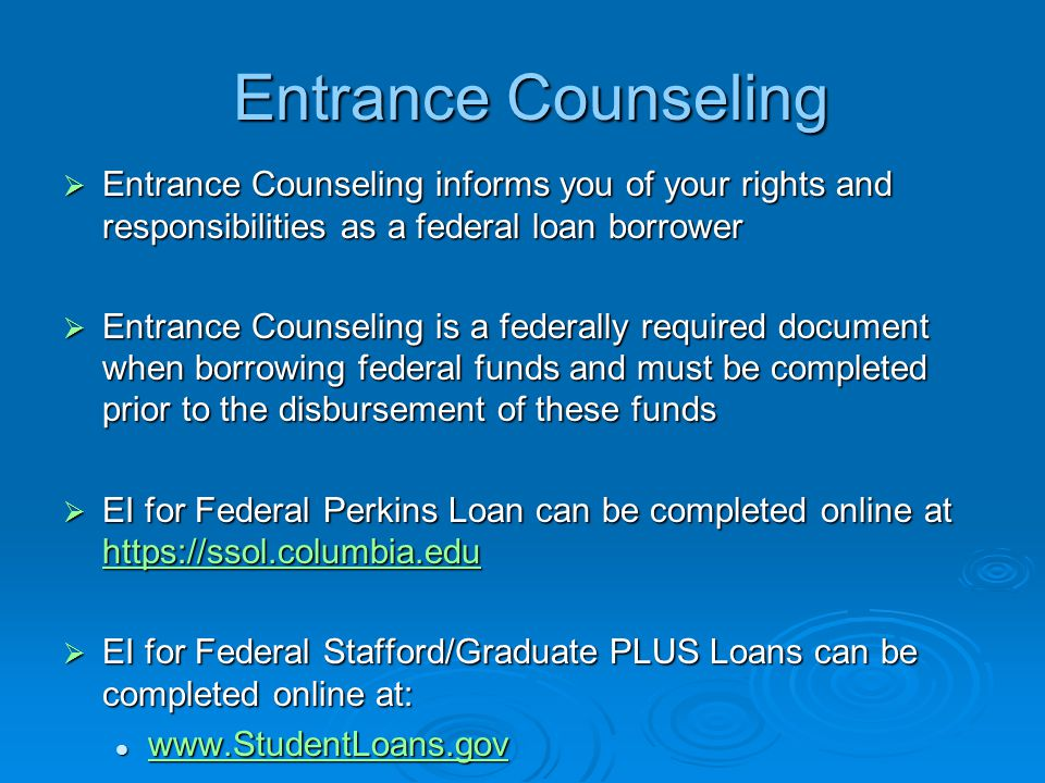 Entrance Counseling  Entrance Counseling informs you of your rights and responsibilities as a federal loan borrower  Entrance Counseling is a federally required document when borrowing federal funds and must be completed prior to the disbursement of these funds  EI for Federal Perkins Loan can be completed online at      EI for Federal Stafford/Graduate PLUS Loans can be completed online at: