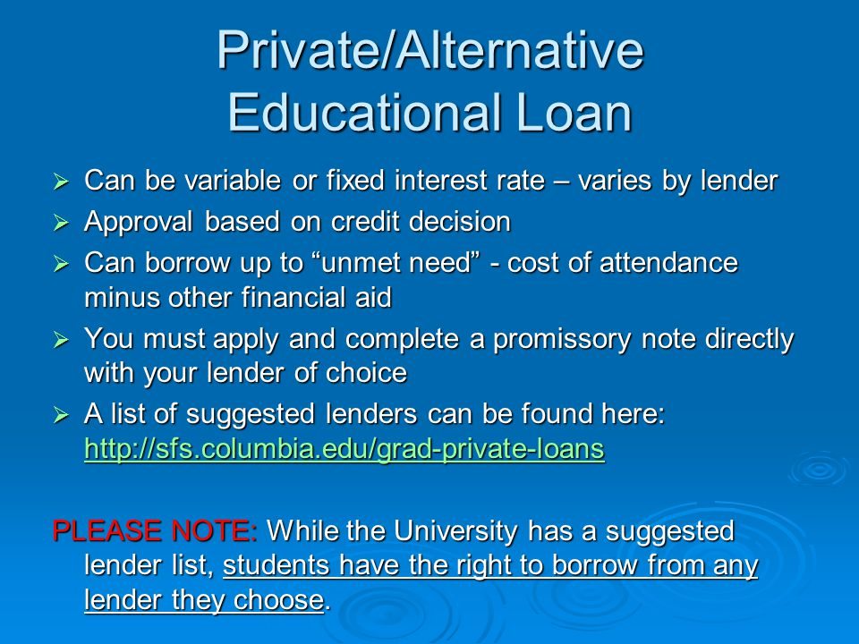 Private/Alternative Educational Loan  Can be variable or fixed interest rate – varies by lender  Approval based on credit decision  Can borrow up to unmet need - cost of attendance minus other financial aid  You must apply and complete a promissory note directly with your lender of choice  A list of suggested lenders can be found here:     PLEASE NOTE: While the University has a suggested lender list, students have the right to borrow from any lender they choose.