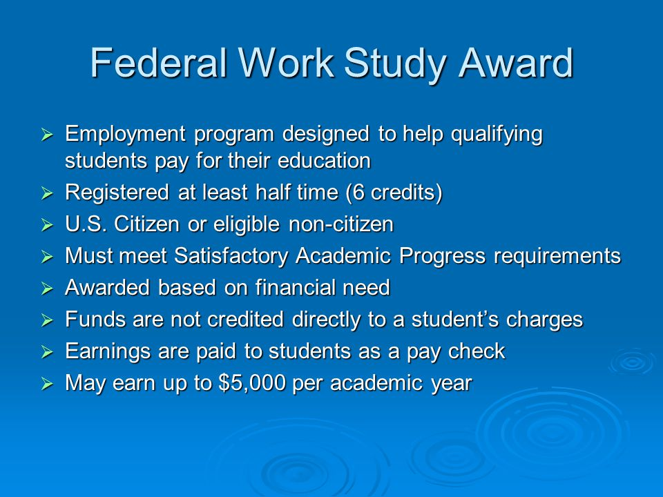 Federal Work Study Award  Employment program designed to help qualifying students pay for their education  Registered at least half time (6 credits)  U.S.