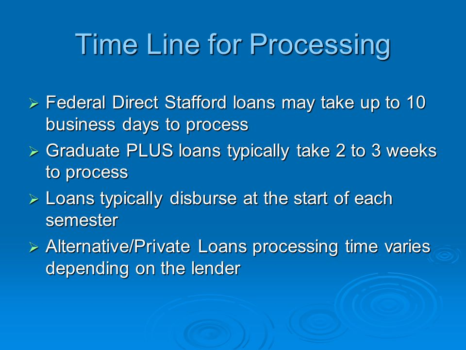 Time Line for Processing  Federal Direct Stafford loans may take up to 10 business days to process  Graduate PLUS loans typically take 2 to 3 weeks to process  Loans typically disburse at the start of each semester  Alternative/Private Loans processing time varies depending on the lender