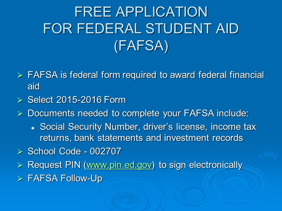 FREE APPLICATION FOR FEDERAL STUDENT AID (FAFSA)  FAFSA is federal form required to award federal financial aid  Select Form  Documents needed to complete your FAFSA include: Social Security Number, driver's license, income tax returns, bank statements and investment records Social Security Number, driver's license, income tax returns, bank statements and investment records  School Code  Request PIN (  to sign electronically    FAFSA Follow-Up