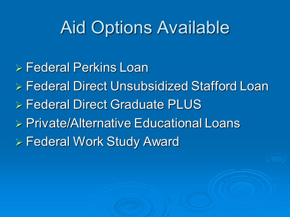 Aid Options Available  Federal Perkins Loan  Federal Direct Unsubsidized Stafford Loan  Federal Direct Graduate PLUS  Private/Alternative Educational Loans  Federal Work Study Award