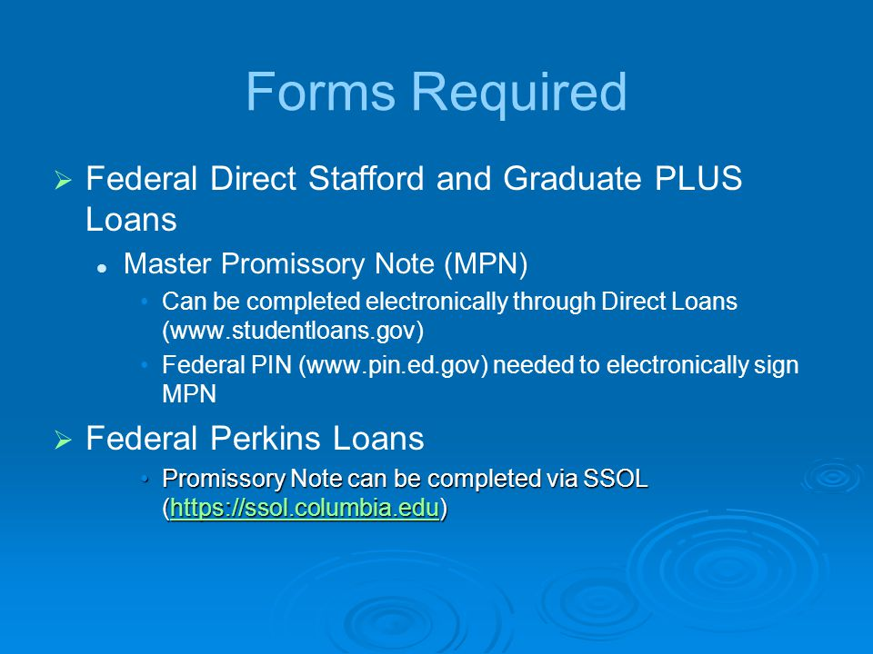 Forms Required   Federal Direct Stafford and Graduate PLUS Loans Master Promissory Note (MPN) Can be completed electronically through Direct Loans (  Federal PIN (  needed to electronically sign MPN   Federal Perkins Loans Promissory Note can be completed via SSOL (  Note can be completed via SSOL (