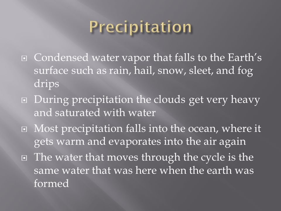  Condensed water vapor that falls to the Earth's surface such as rain, hail, snow, sleet, and fog drips  During precipitation the clouds get very heavy and saturated with water  Most precipitation falls into the ocean, where it gets warm and evaporates into the air again  The water that moves through the cycle is the same water that was here when the earth was formed