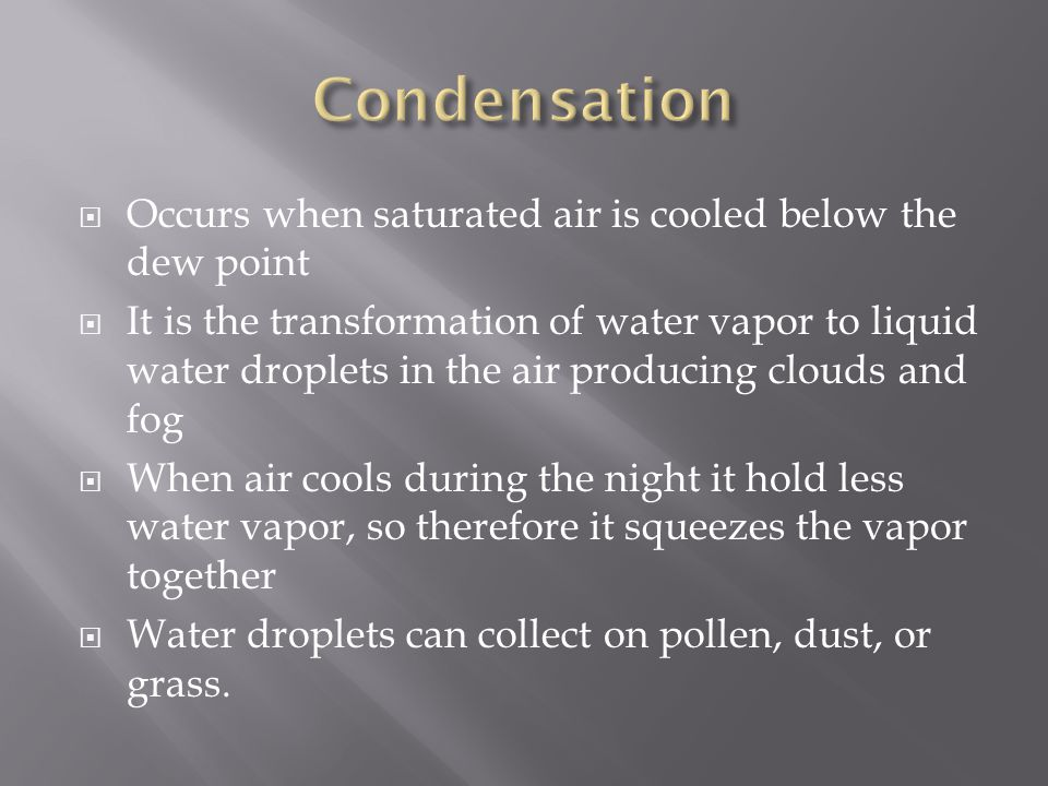  Occurs when saturated air is cooled below the dew point  It is the transformation of water vapor to liquid water droplets in the air producing clouds and fog  When air cools during the night it hold less water vapor, so therefore it squeezes the vapor together  Water droplets can collect on pollen, dust, or grass.
