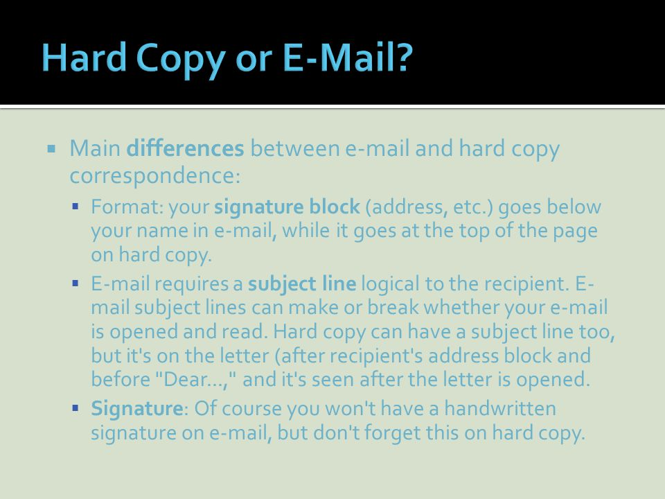  Main differences between  and hard copy correspondence:  Format: your signature block (address, etc.) goes below your name in  , while it goes at the top of the page on hard copy.