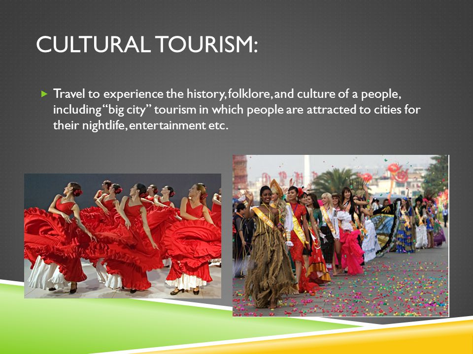 CULTURAL TOURISM:  Travel to experience the history, folklore, and culture of a people, including big city tourism in which people are attracted to cities for their nightlife, entertainment etc.