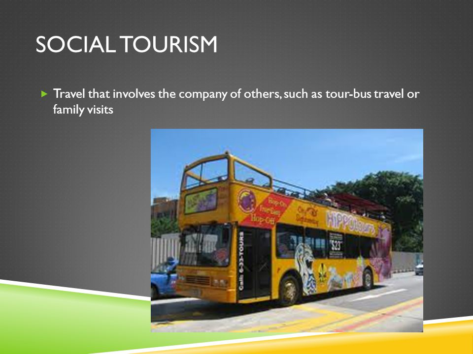 SOCIAL TOURISM  Travel that involves the company of others, such as tour-bus travel or family visits
