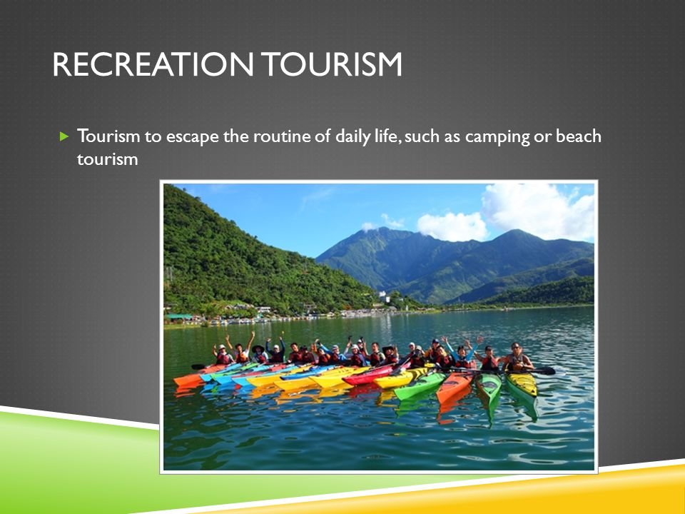 RECREATION TOURISM  Tourism to escape the routine of daily life, such as camping or beach tourism