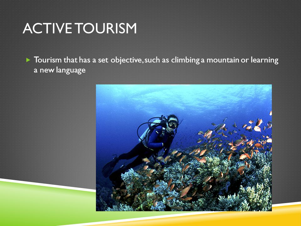 ACTIVE TOURISM  Tourism that has a set objective, such as climbing a mountain or learning a new language