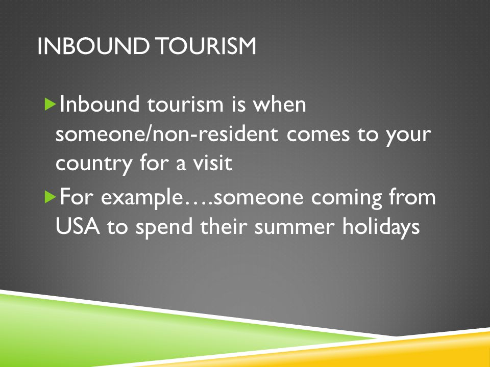 INBOUND TOURISM  Inbound tourism is when someone/non-resident comes to your country for a visit  For example….someone coming from USA to spend their summer holidays