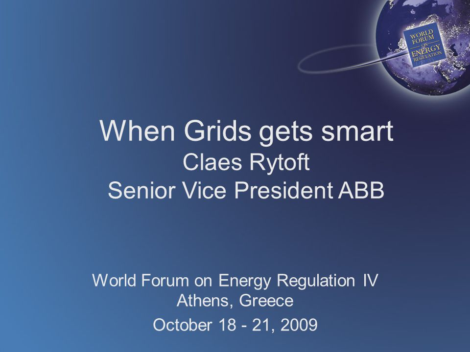 When Grids gets smart Claes Rytoft Senior Vice President ABB World Forum on Energy Regulation IV Athens, Greece October , 2009