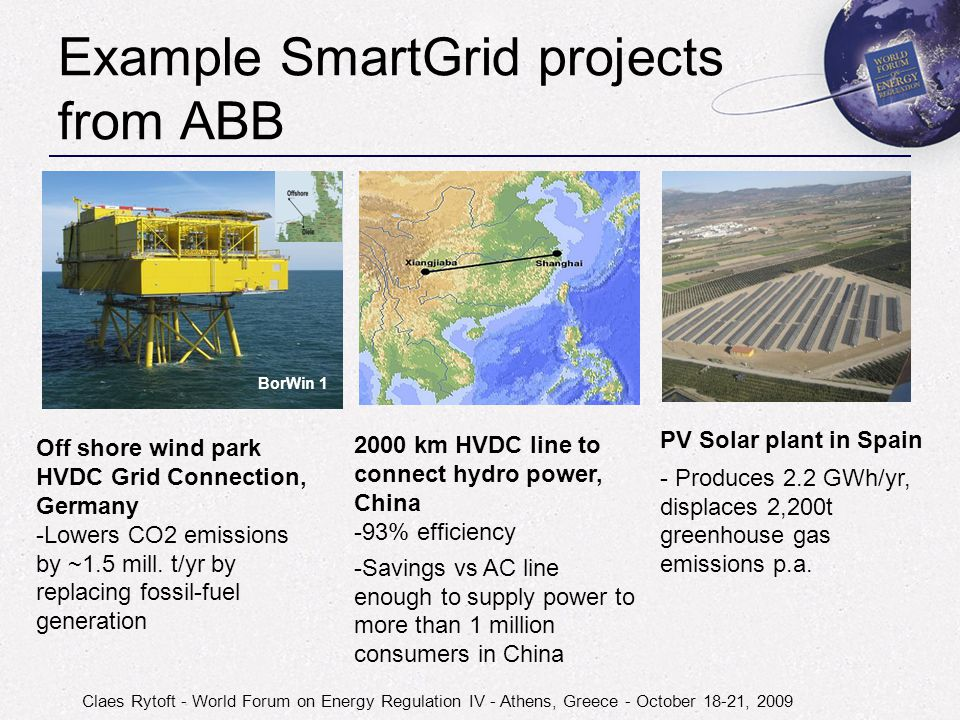 Claes Rytoft - World Forum on Energy Regulation IV - Athens, Greece - October 18-21, 2009 Example SmartGrid projects from ABB BorWin 1 Off shore wind park HVDC Grid Connection, Germany -Lowers CO2 emissions by ~1.5 mill.
