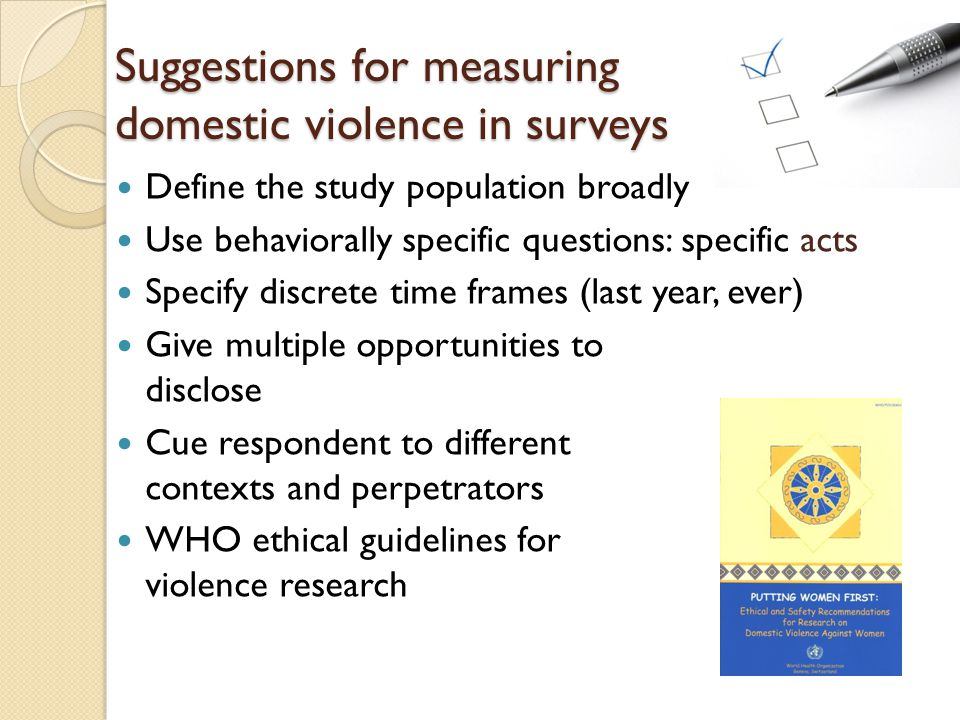 Suggestions for measuring domestic violence in surveys Define the study population broadly Use behaviorally specific questions: specific acts Specify discrete time frames (last year, ever) Give multiple opportunities to disclose Cue respondent to different contexts and perpetrators WHO ethical guidelines for violence research