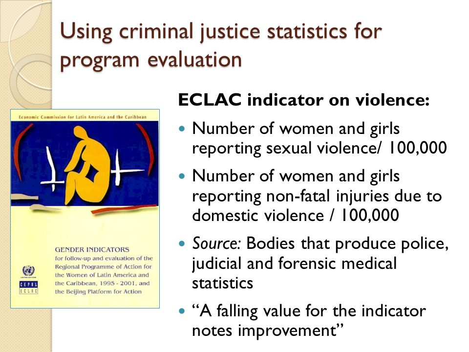 Using criminal justice statistics for program evaluation ECLAC indicator on violence: Number of women and girls reporting sexual violence/ 100,000 Number of women and girls reporting non-fatal injuries due to domestic violence / 100,000 Source: Bodies that produce police, judicial and forensic medical statistics A falling value for the indicator notes improvement