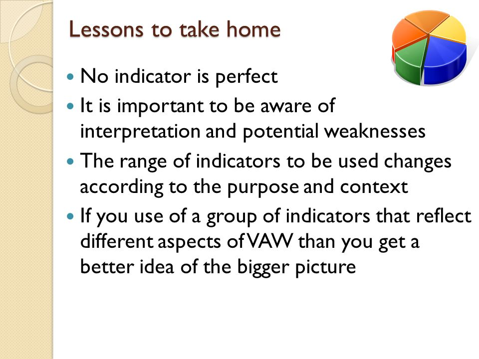 Lessons to take home No indicator is perfect It is important to be aware of interpretation and potential weaknesses The range of indicators to be used changes according to the purpose and context If you use of a group of indicators that reflect different aspects of VAW than you get a better idea of the bigger picture