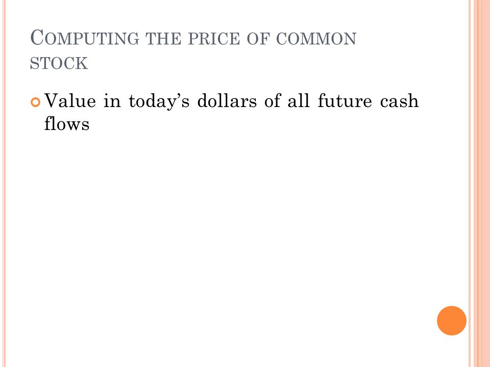 C OMPUTING THE PRICE OF COMMON STOCK Value in today's dollars of all future cash flows