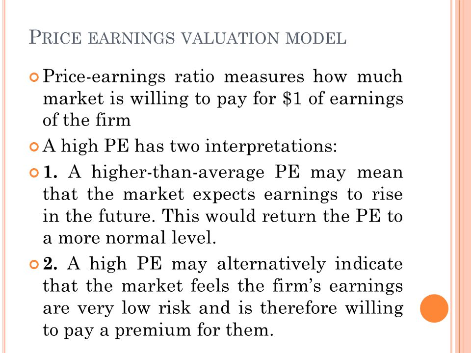 P RICE EARNINGS VALUATION MODEL Price-earnings ratio measures how much market is willing to pay for $1 of earnings of the firm A high PE has two interpretations: 1.