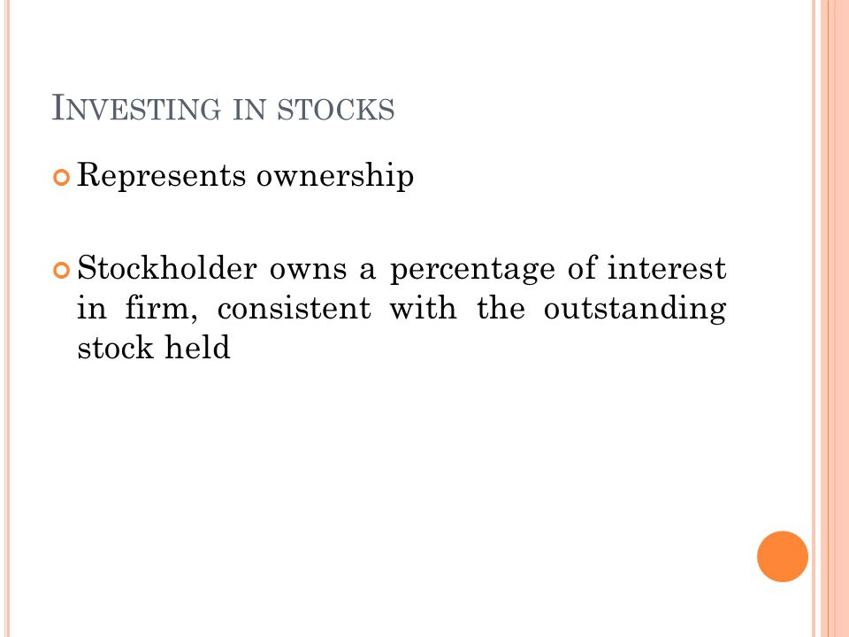 I NVESTING IN STOCKS Represents ownership Stockholder owns a percentage of interest in firm, consistent with the outstanding stock held