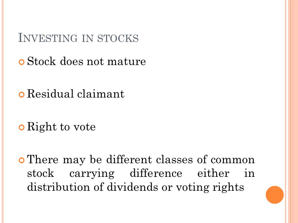 I NVESTING IN STOCKS Stock does not mature Residual claimant Right to vote There may be different classes of common stock carrying difference either in distribution of dividends or voting rights