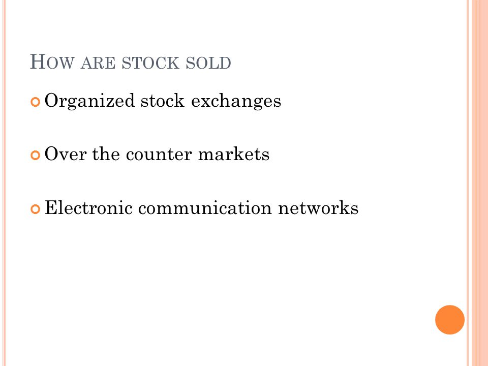 H OW ARE STOCK SOLD Organized stock exchanges Over the counter markets Electronic communication networks